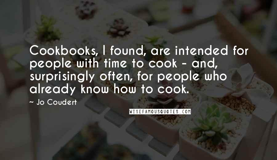Jo Coudert quotes: Cookbooks, I found, are intended for people with time to cook - and, surprisingly often, for people who already know how to cook.