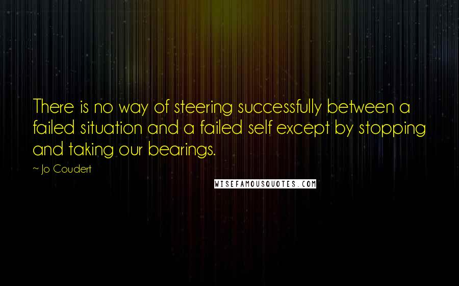 Jo Coudert quotes: There is no way of steering successfully between a failed situation and a failed self except by stopping and taking our bearings.