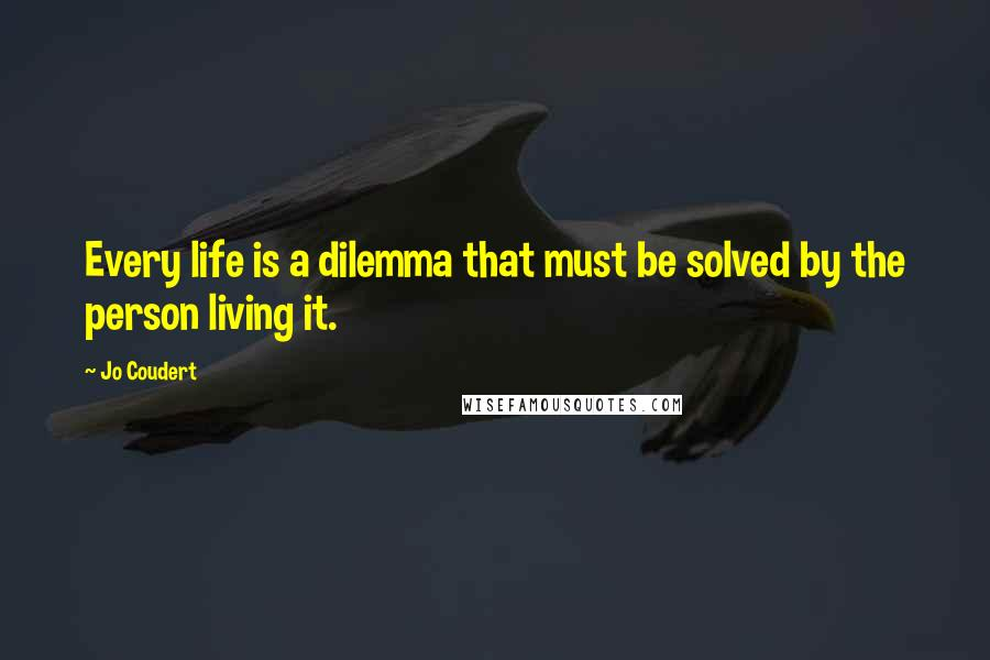 Jo Coudert quotes: Every life is a dilemma that must be solved by the person living it.