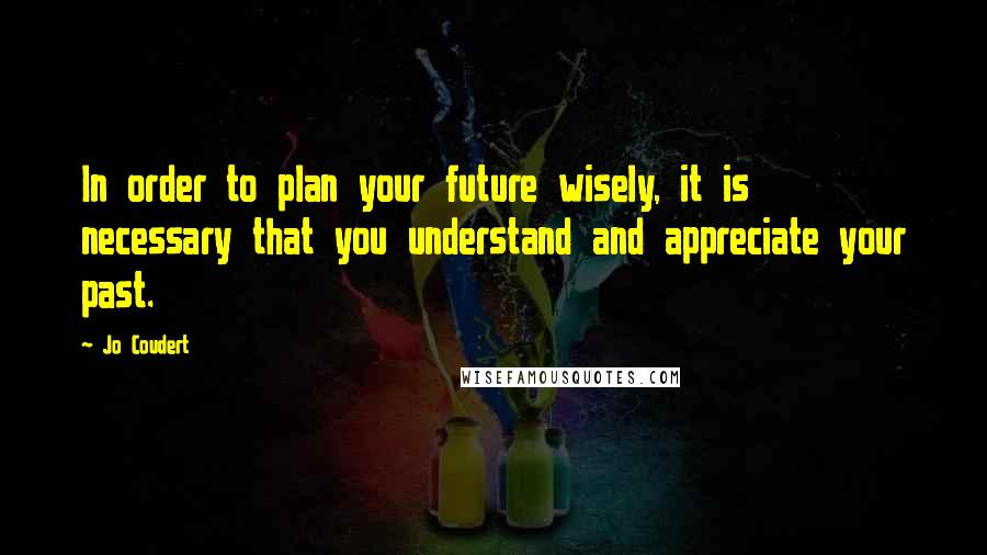 Jo Coudert quotes: In order to plan your future wisely, it is necessary that you understand and appreciate your past.