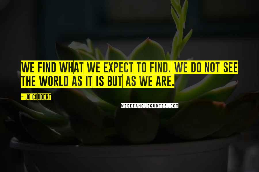 Jo Coudert quotes: We find what we expect to find. We do not see the world as it is but as we are.
