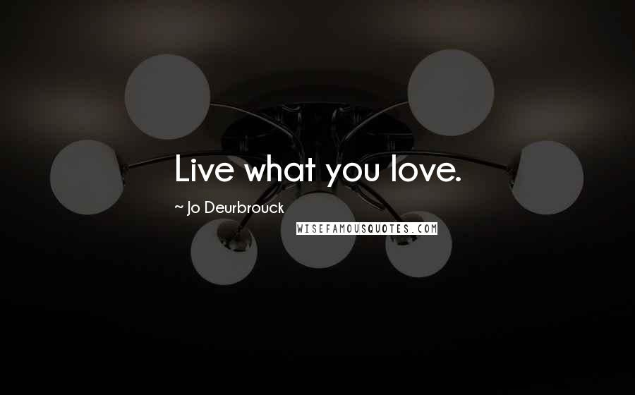 Jo Deurbrouck quotes: Live what you love.