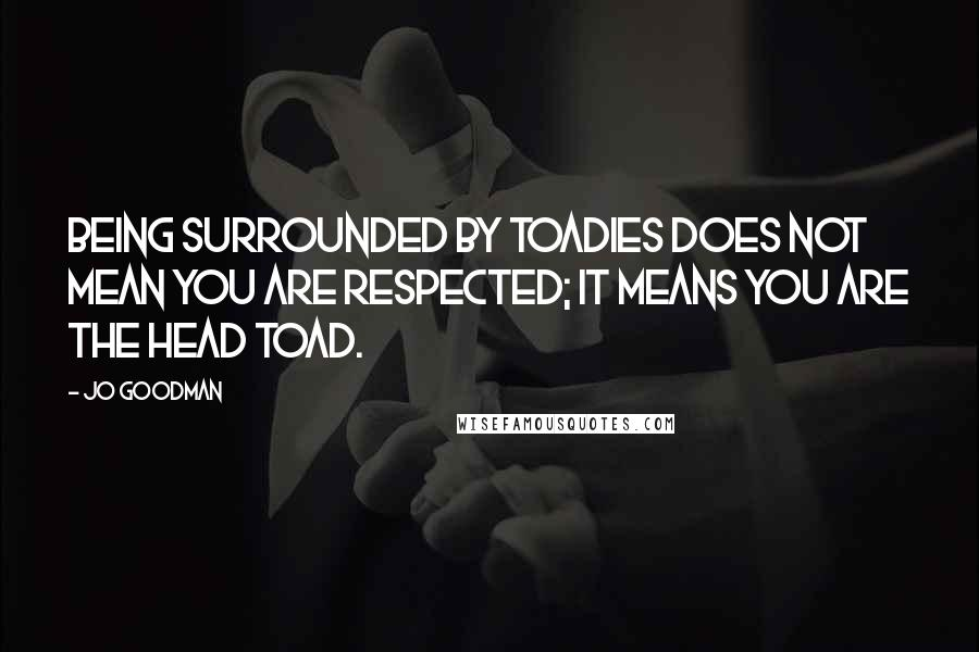 Jo Goodman quotes: Being surrounded by toadies does not mean you are respected; it means you are the head toad.