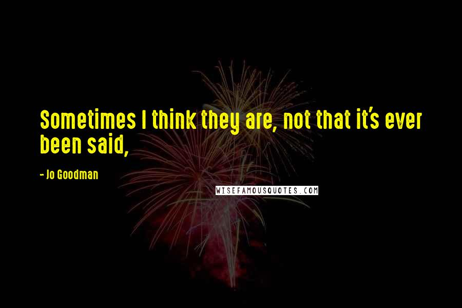 Jo Goodman quotes: Sometimes I think they are, not that it's ever been said,