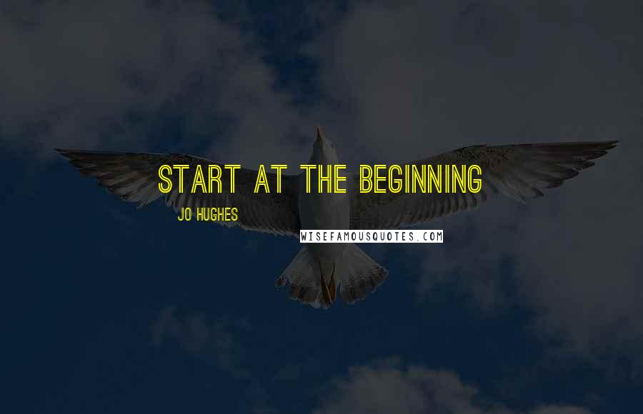 Jo Hughes quotes: Start at the beginning