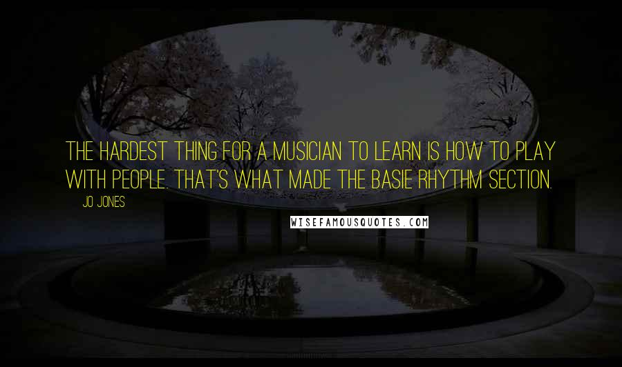 Jo Jones quotes: The hardest thing for a musician to learn is how to play WITH people. That's what made the Basie rhythm section.