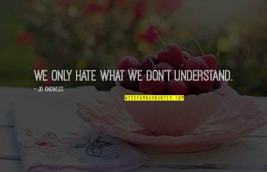 Jo Knowles Quotes By Jo Knowles: We only hate what we don't understand.