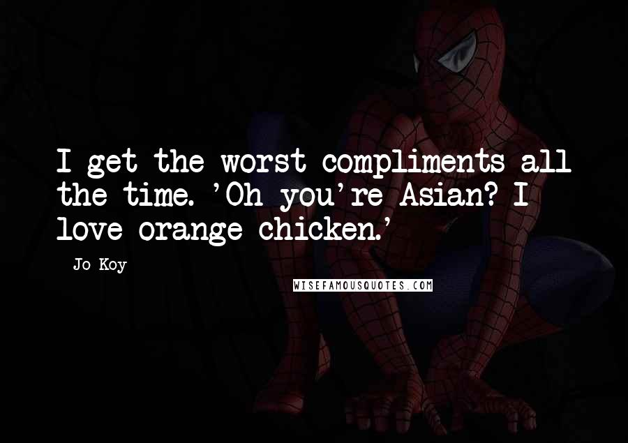 Jo Koy quotes: I get the worst compliments all the time. 'Oh you're Asian? I love orange chicken.'