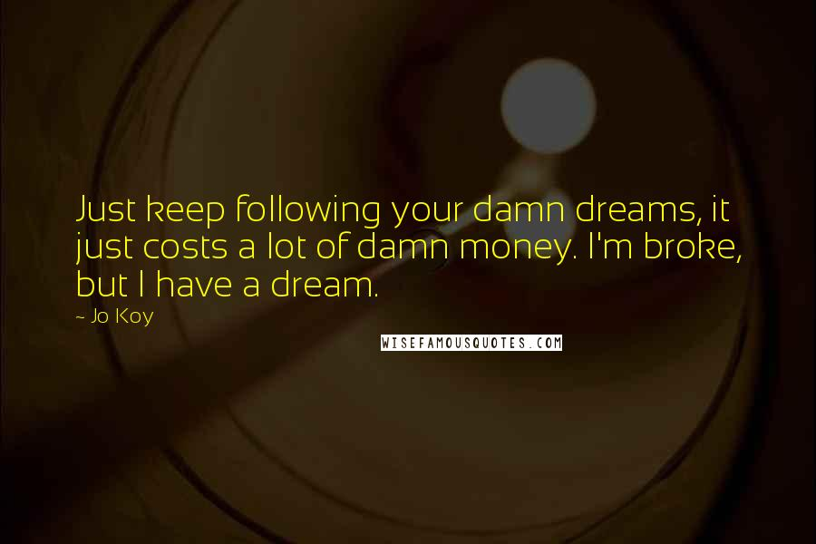 Jo Koy quotes: Just keep following your damn dreams, it just costs a lot of damn money. I'm broke, but I have a dream.