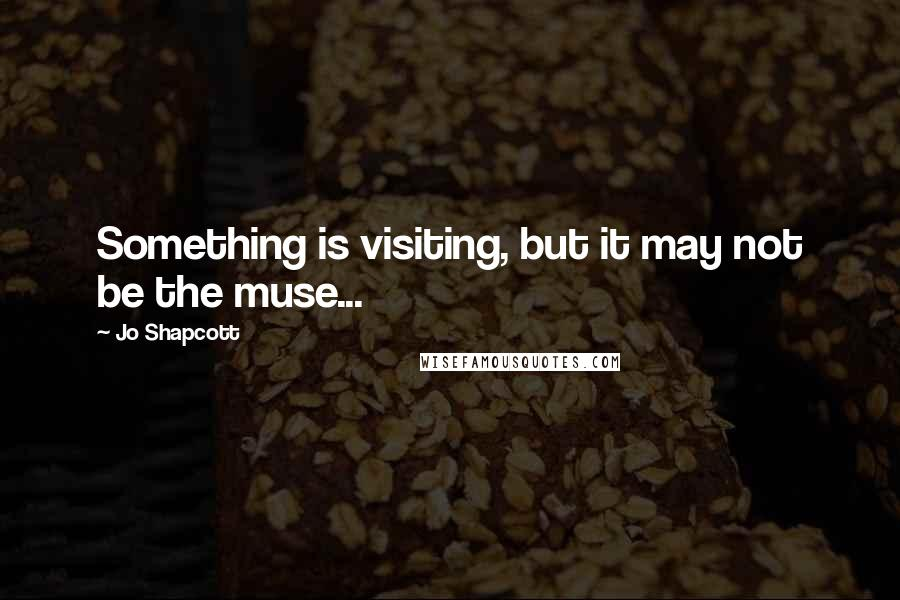Jo Shapcott quotes: Something is visiting, but it may not be the muse...
