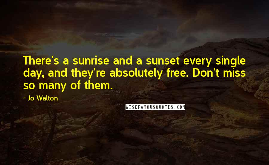 Jo Walton quotes: There's a sunrise and a sunset every single day, and they're absolutely free. Don't miss so many of them.