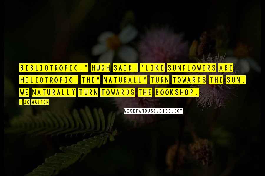 "Jo Walton quotes: Bibliotropic,"" Hugh said. ""Like sunflowers are heliotropic, they naturally turn towards the sun. We naturally turn towards the bookshop."