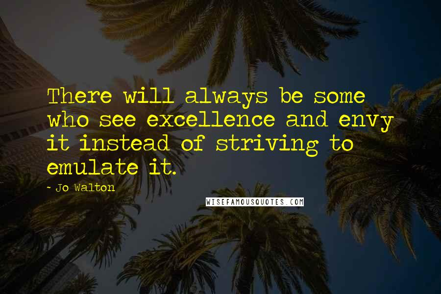 Jo Walton quotes: There will always be some who see excellence and envy it instead of striving to emulate it.