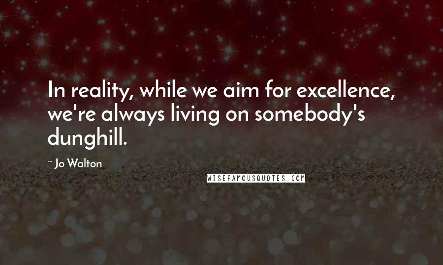 Jo Walton quotes: In reality, while we aim for excellence, we're always living on somebody's dunghill.
