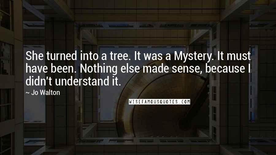 Jo Walton quotes: She turned into a tree. It was a Mystery. It must have been. Nothing else made sense, because I didn't understand it.