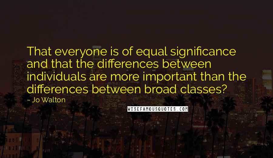 Jo Walton quotes: That everyone is of equal significance and that the differences between individuals are more important than the differences between broad classes?