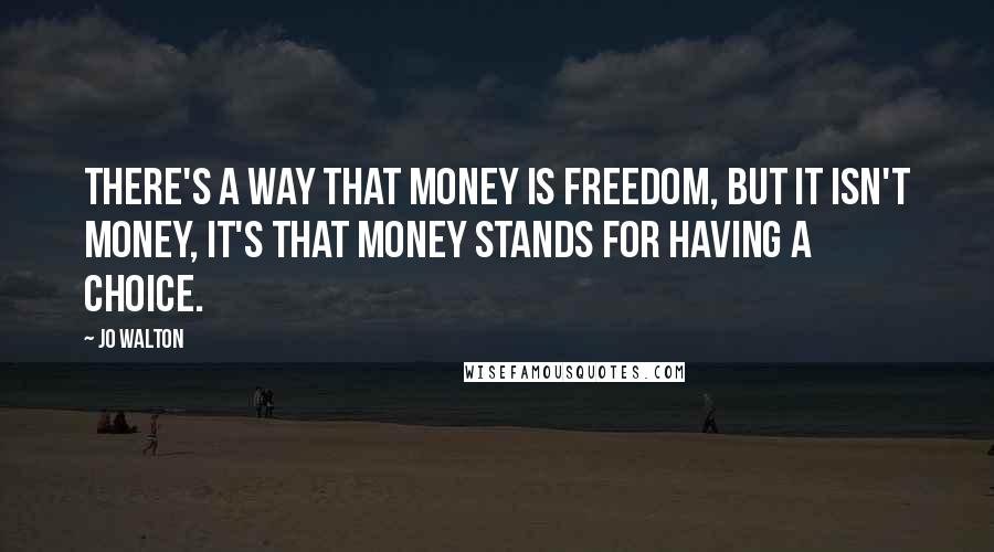 Jo Walton quotes: There's a way that money is freedom, but it isn't money, it's that money stands for having a choice.