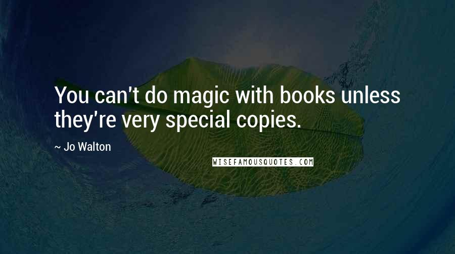 Jo Walton quotes: You can't do magic with books unless they're very special copies.