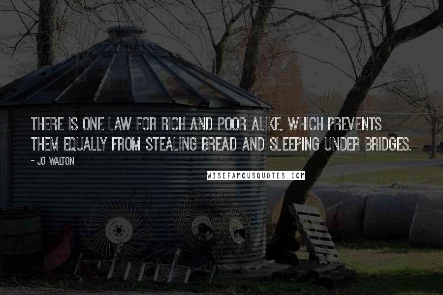 Jo Walton quotes: There is one law for rich and poor alike, which prevents them equally from stealing bread and sleeping under bridges.
