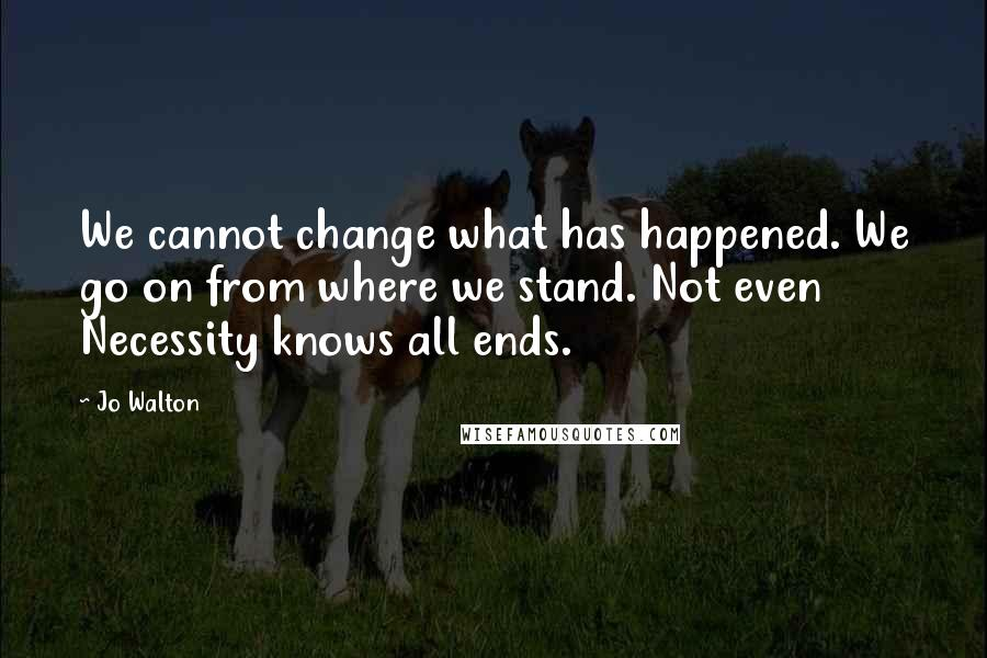 Jo Walton quotes: We cannot change what has happened. We go on from where we stand. Not even Necessity knows all ends.