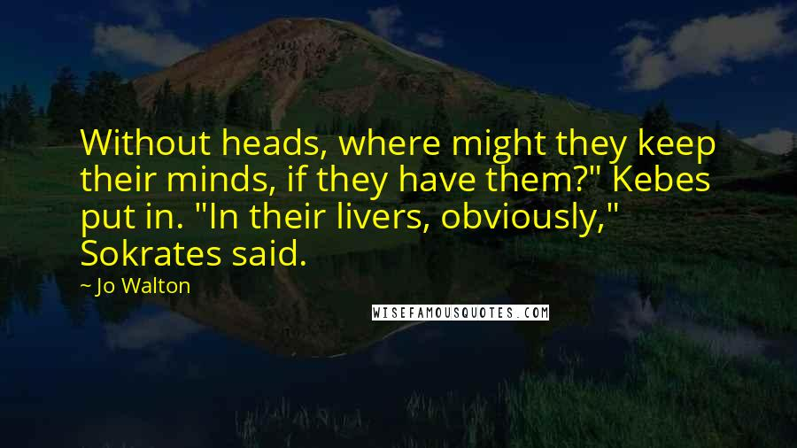 """Jo Walton quotes: Without heads, where might they keep their minds, if they have them?"""" Kebes put in. """"In their livers, obviously,"""" Sokrates said."""