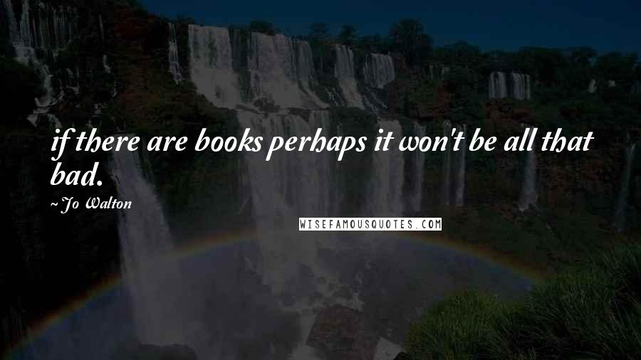 Jo Walton quotes: if there are books perhaps it won't be all that bad.