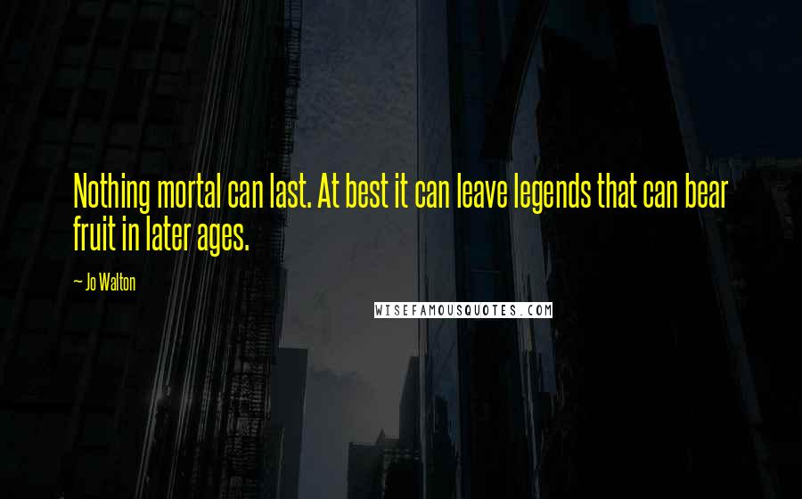 Jo Walton quotes: Nothing mortal can last. At best it can leave legends that can bear fruit in later ages.