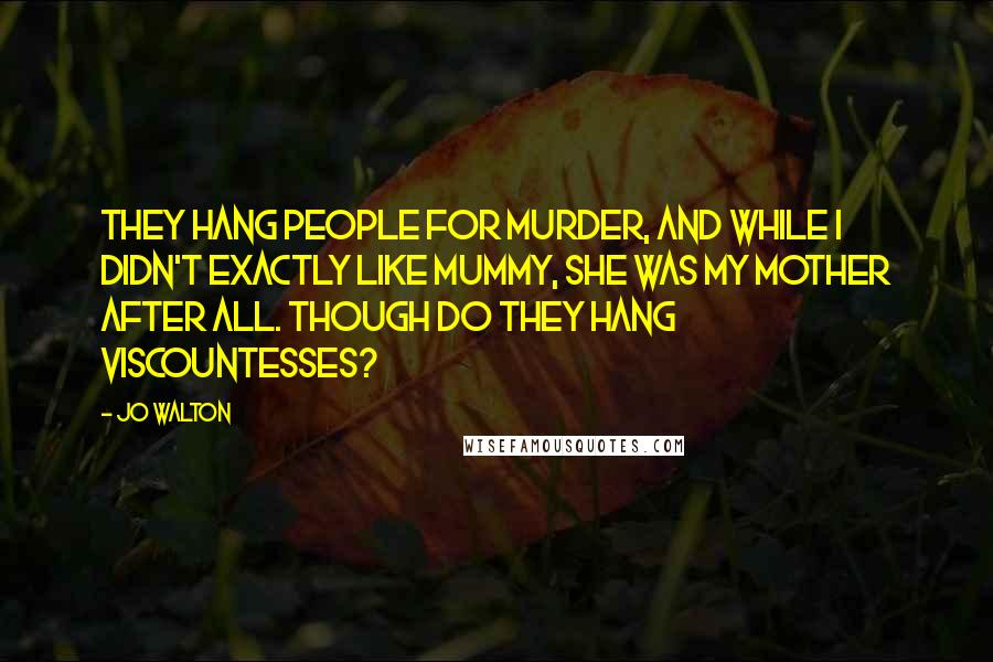 Jo Walton quotes: They hang people for murder, and while I didn't exactly like Mummy, she was my mother after all. Though do they hang Viscountesses?