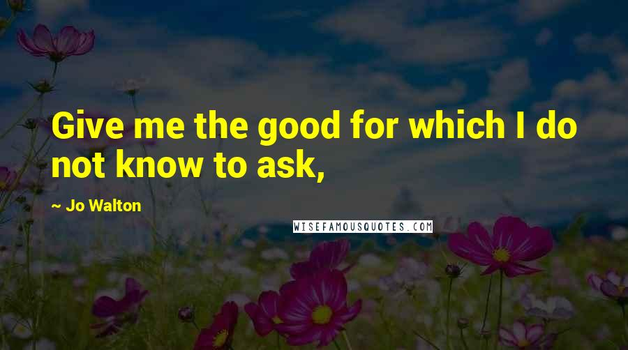 Jo Walton quotes: Give me the good for which I do not know to ask,