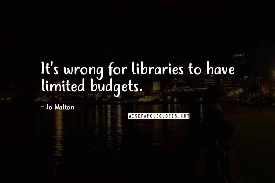 Jo Walton quotes: It's wrong for libraries to have limited budgets.
