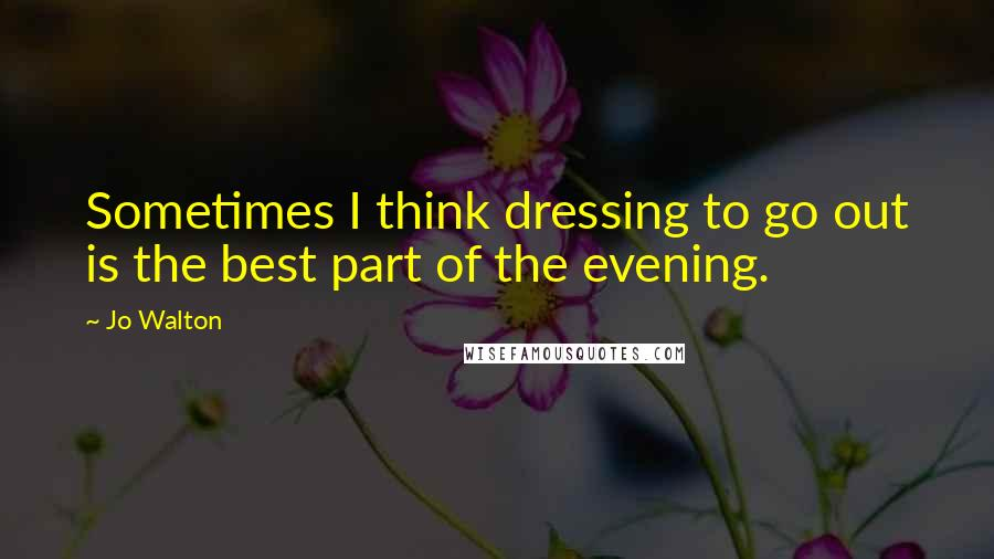 Jo Walton quotes: Sometimes I think dressing to go out is the best part of the evening.