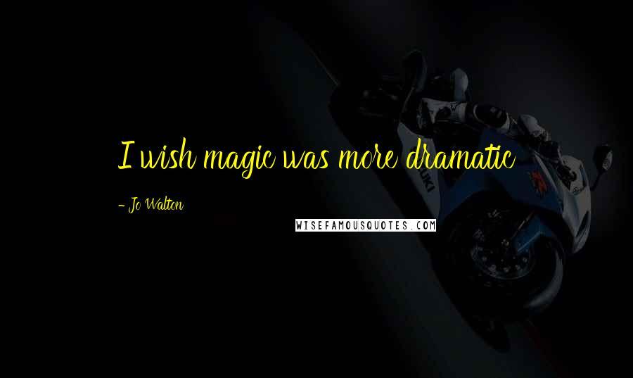 Jo Walton quotes: I wish magic was more dramatic