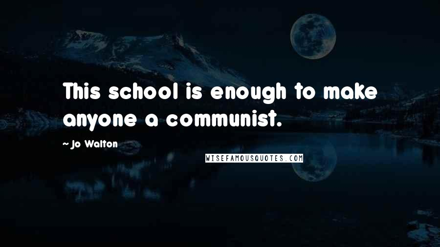 Jo Walton quotes: This school is enough to make anyone a communist.