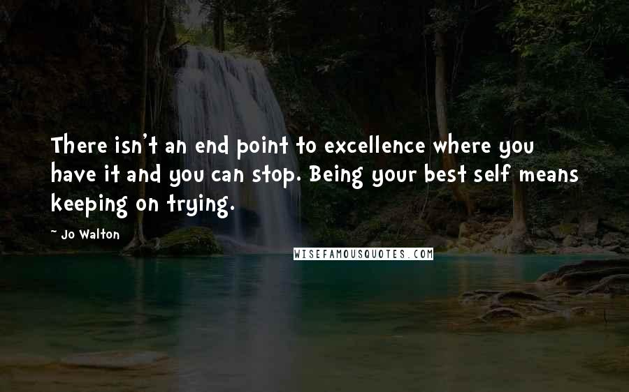 Jo Walton quotes: There isn't an end point to excellence where you have it and you can stop. Being your best self means keeping on trying.