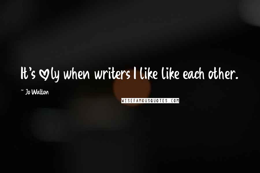 Jo Walton quotes: It's lovely when writers I like like each other.
