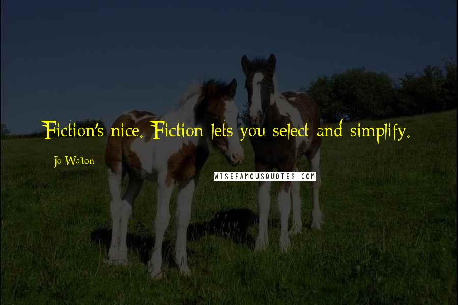 Jo Walton quotes: Fiction's nice. Fiction lets you select and simplify.