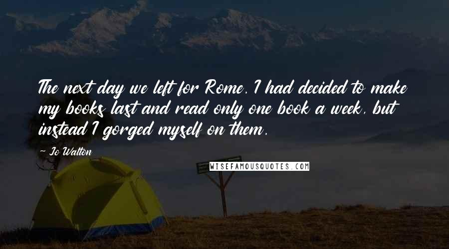 Jo Walton quotes: The next day we left for Rome. I had decided to make my books last and read only one book a week, but instead I gorged myself on them.