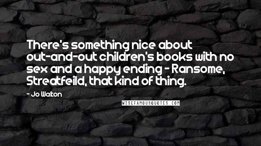 Jo Walton quotes: There's something nice about out-and-out children's books with no sex and a happy ending - Ransome, Streatfeild, that kind of thing.