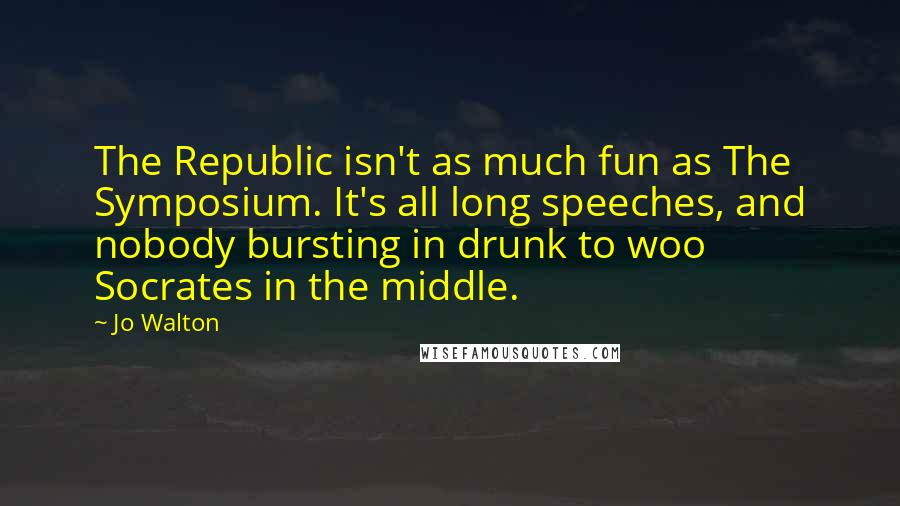 Jo Walton quotes: The Republic isn't as much fun as The Symposium. It's all long speeches, and nobody bursting in drunk to woo Socrates in the middle.
