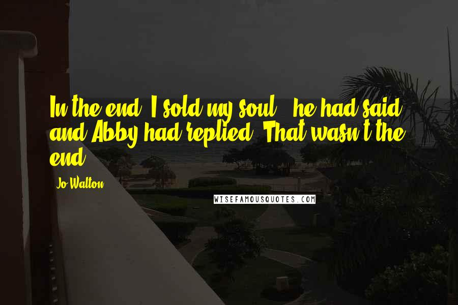 """Jo Walton quotes: In the end, I sold my soul."""" he had said, and Abby had replied """"That wasn't the end."""