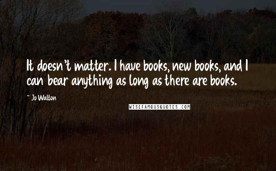 Jo Walton quotes: It doesn't matter. I have books, new books, and I can bear anything as long as there are books.