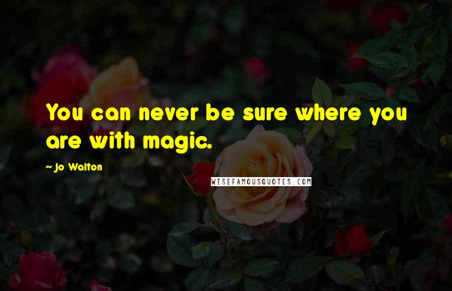 Jo Walton quotes: You can never be sure where you are with magic.