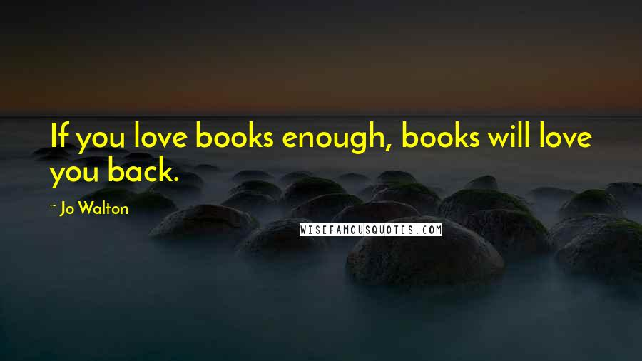 Jo Walton quotes: If you love books enough, books will love you back.