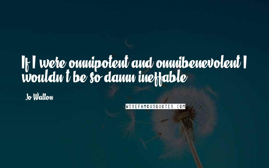 Jo Walton quotes: If I were omnipotent and omnibenevolent I wouldn't be so damn ineffable.