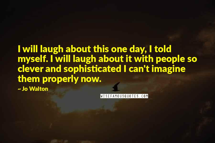 Jo Walton quotes: I will laugh about this one day, I told myself. I will laugh about it with people so clever and sophisticated I can't imagine them properly now.