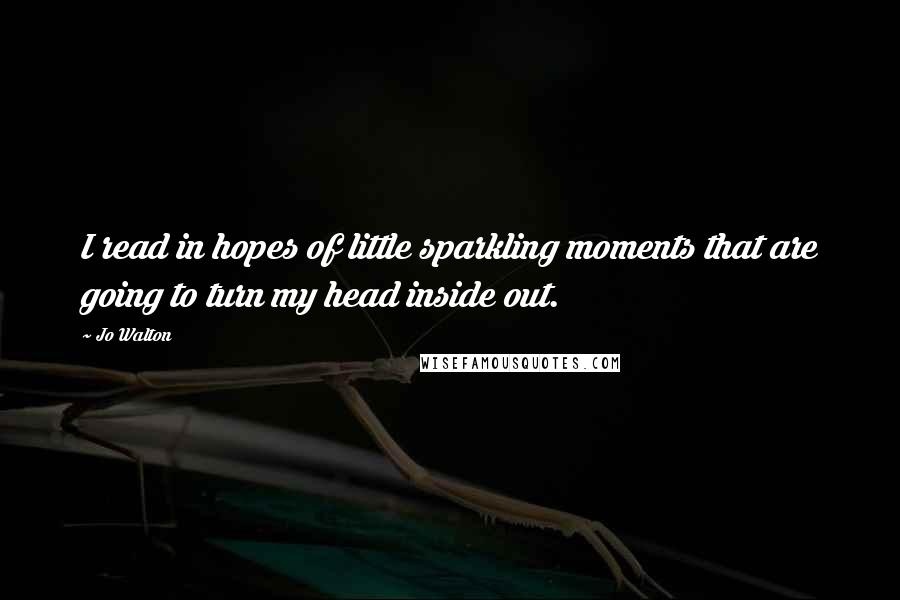 Jo Walton quotes: I read in hopes of little sparkling moments that are going to turn my head inside out.