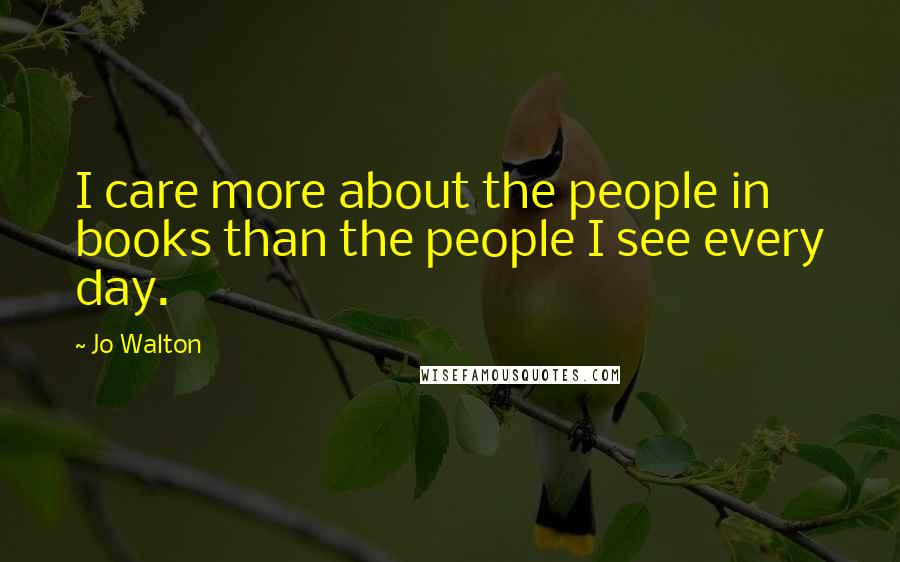 Jo Walton quotes: I care more about the people in books than the people I see every day.