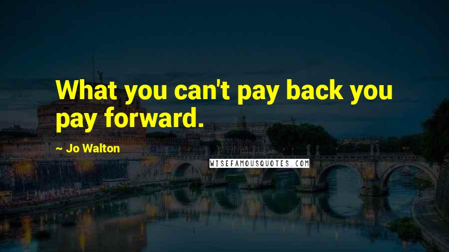 Jo Walton quotes: What you can't pay back you pay forward.