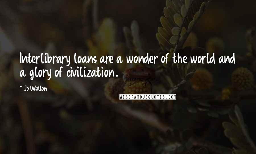 Jo Walton quotes: Interlibrary loans are a wonder of the world and a glory of civilization.