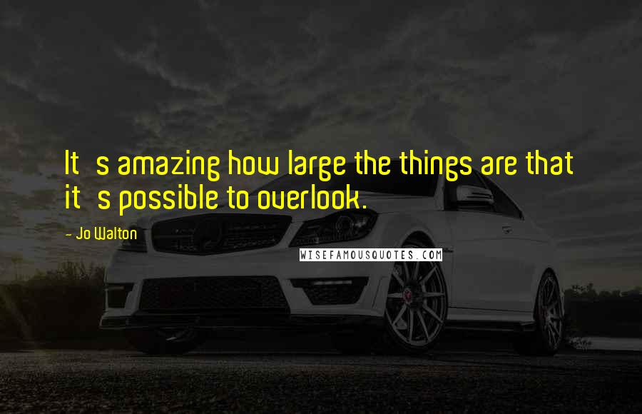 Jo Walton quotes: It's amazing how large the things are that it's possible to overlook.
